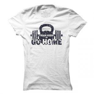 Fitness tričko Train Hard Or Go Home pro ženy